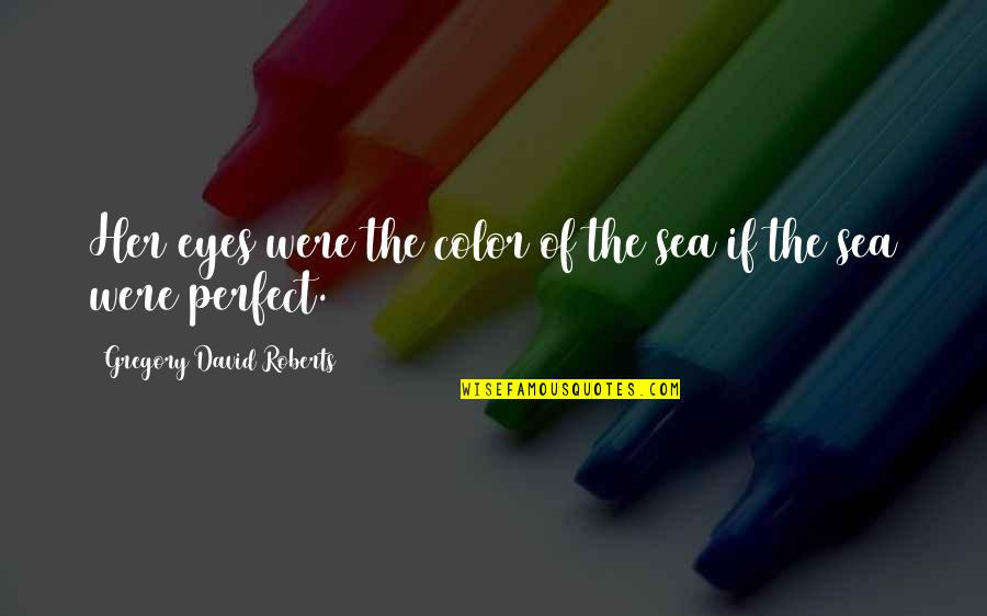 You Are Perfect In My Eyes Quotes By Gregory David Roberts: Her eyes were the color of the sea