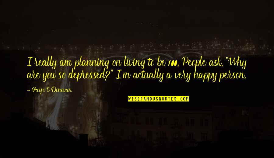 You Are So Happy Quotes By Aoife O'Donovan: I really am planning on living to be