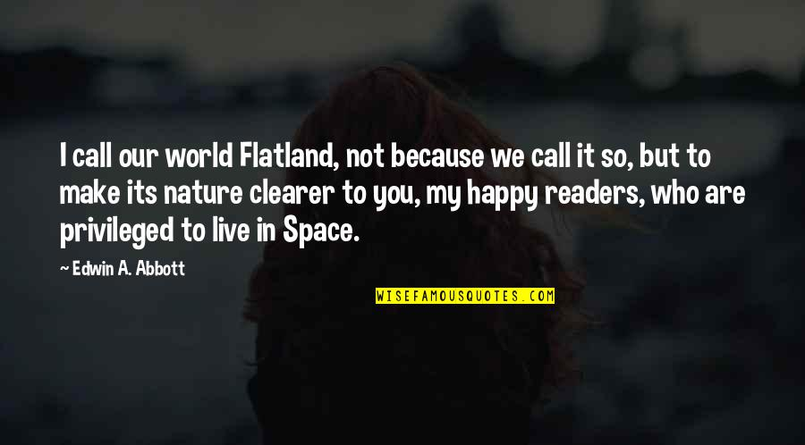 You Are So Happy Quotes By Edwin A. Abbott: I call our world Flatland, not because we
