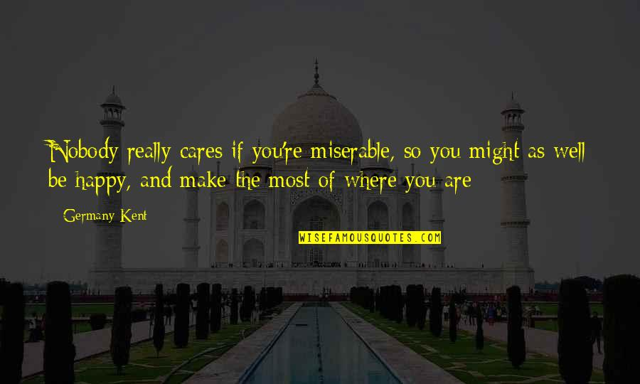 You Are So Happy Quotes By Germany Kent: Nobody really cares if you're miserable, so you