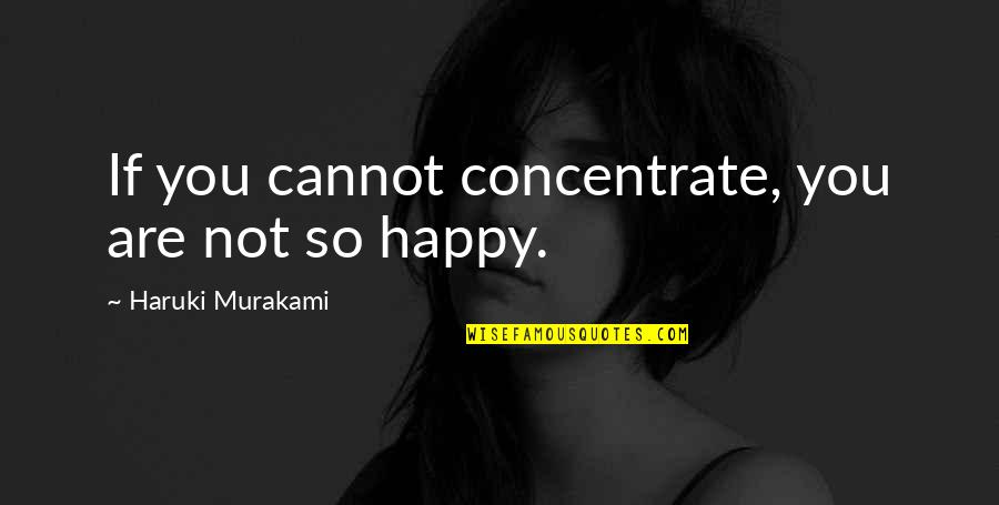 You Are So Happy Quotes By Haruki Murakami: If you cannot concentrate, you are not so