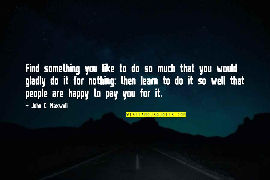 You Are So Happy Quotes By John C. Maxwell: Find something you like to do so much