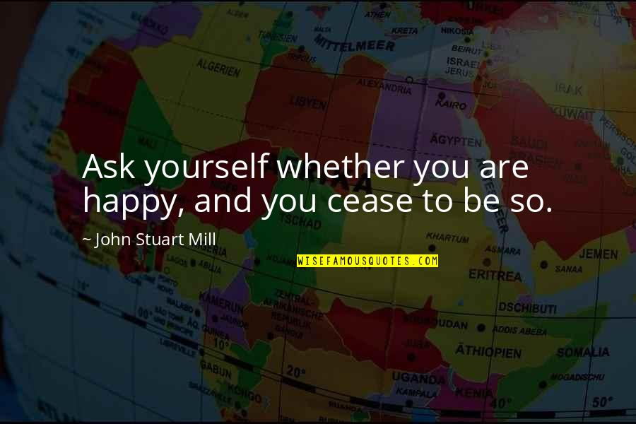 You Are So Happy Quotes By John Stuart Mill: Ask yourself whether you are happy, and you