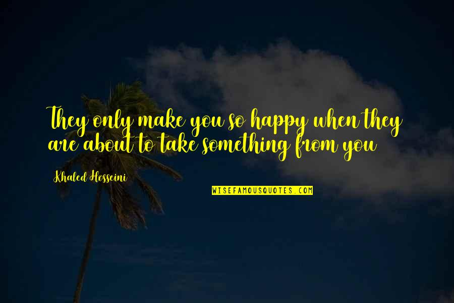 You Are So Happy Quotes By Khaled Hosseini: They only make you so happy when they