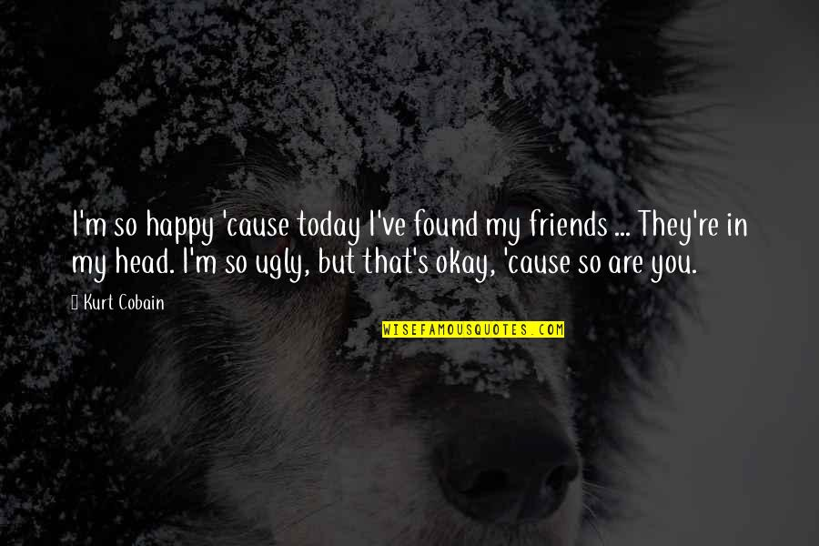 You Are So Happy Quotes By Kurt Cobain: I'm so happy 'cause today I've found my