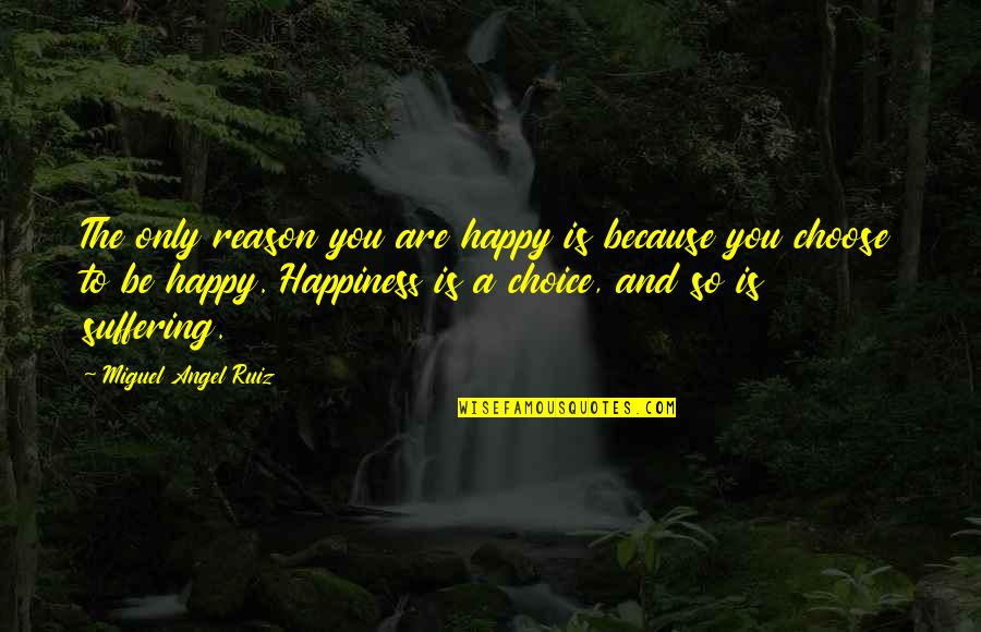 You Are So Happy Quotes By Miguel Angel Ruiz: The only reason you are happy is because