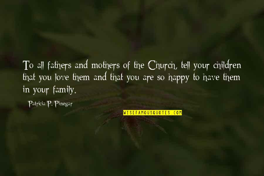 You Are So Happy Quotes By Patricia P. Pinegar: To all fathers and mothers of the Church,