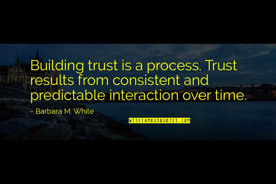 You Are So Predictable Quotes By Barbara M. White: Building trust is a process. Trust results from