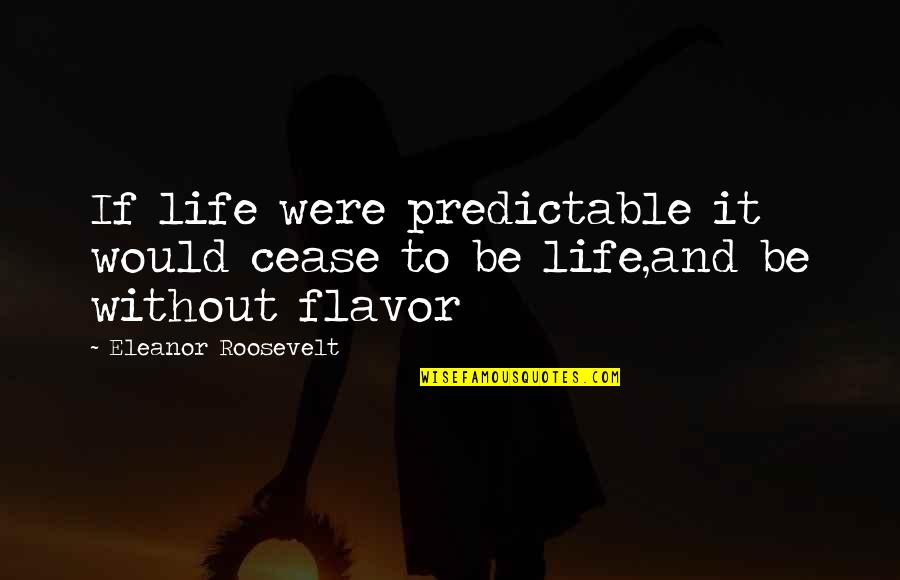 You Are So Predictable Quotes By Eleanor Roosevelt: If life were predictable it would cease to