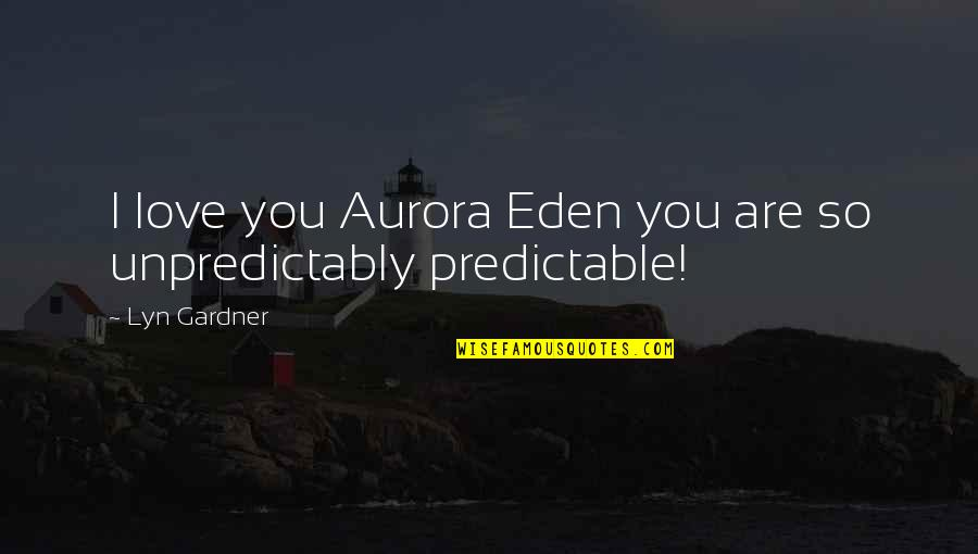 You Are So Predictable Quotes By Lyn Gardner: I love you Aurora Eden you are so