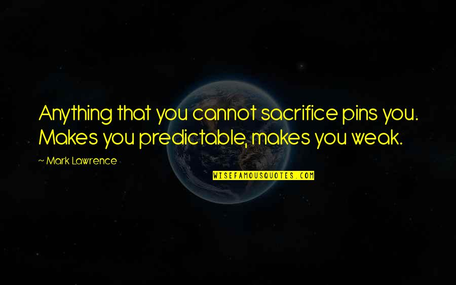 You Are So Predictable Quotes By Mark Lawrence: Anything that you cannot sacrifice pins you. Makes