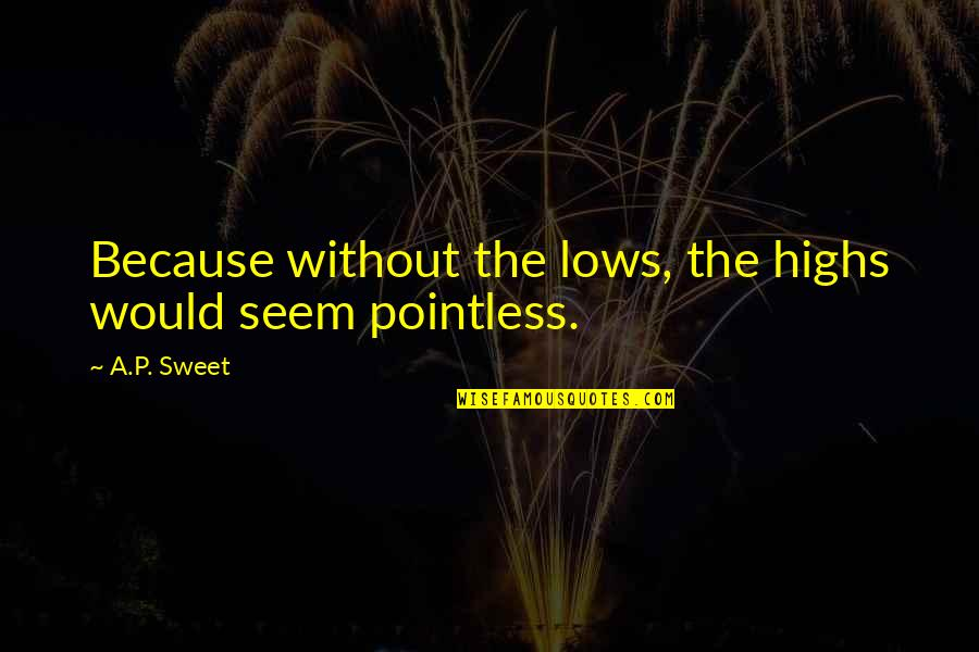 You Are Sweet As Quotes By A.P. Sweet: Because without the lows, the highs would seem