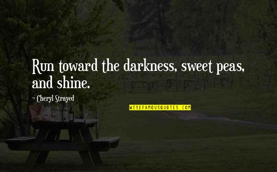 You Are Sweet As Quotes By Cheryl Strayed: Run toward the darkness, sweet peas, and shine.