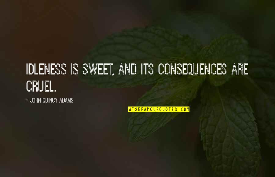 You Are Sweet As Quotes By John Quincy Adams: Idleness is sweet, and its consequences are cruel.