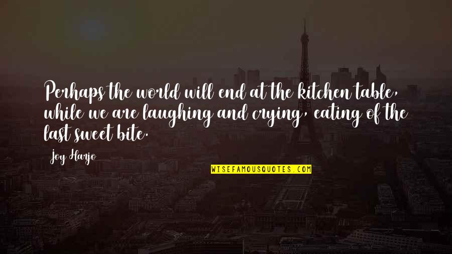 You Are Sweet As Quotes By Joy Harjo: Perhaps the world will end at the kitchen