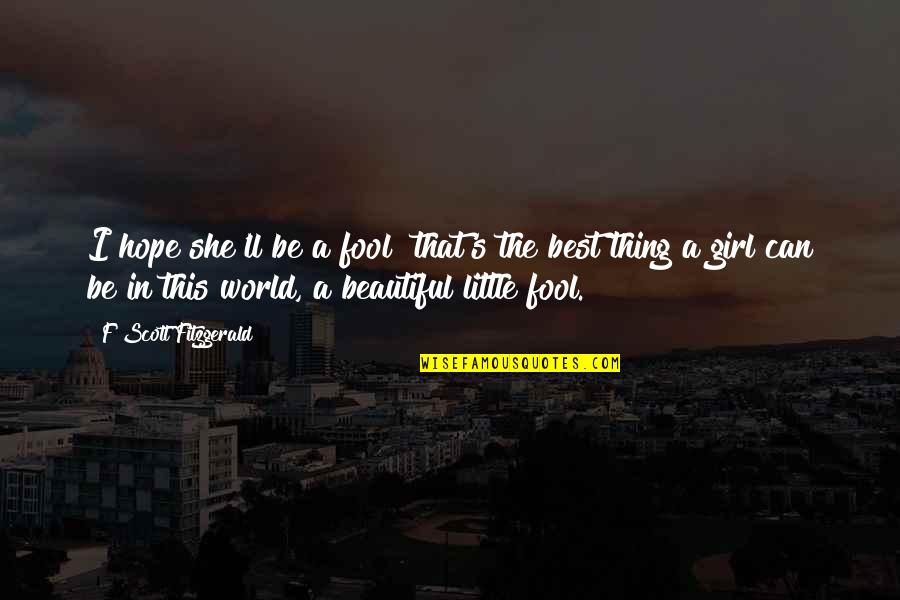 You Are The Beautiful Girl Quotes By F Scott Fitzgerald: I hope she'll be a fool that's the