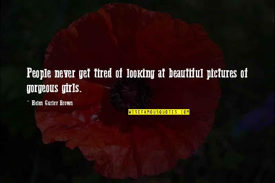 You Are The Beautiful Girl Quotes By Helen Gurley Brown: People never get tired of looking at beautiful