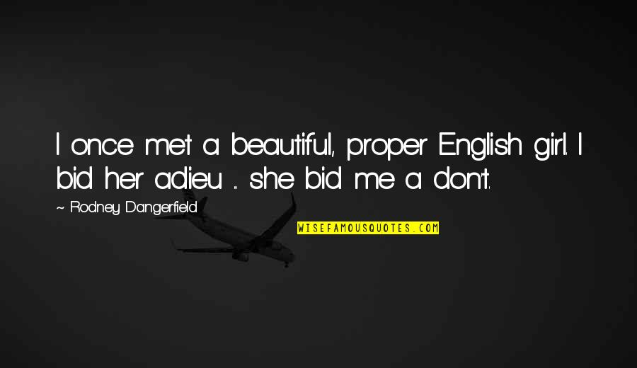 You Are The Beautiful Girl Quotes By Rodney Dangerfield: I once met a beautiful, proper English girl.