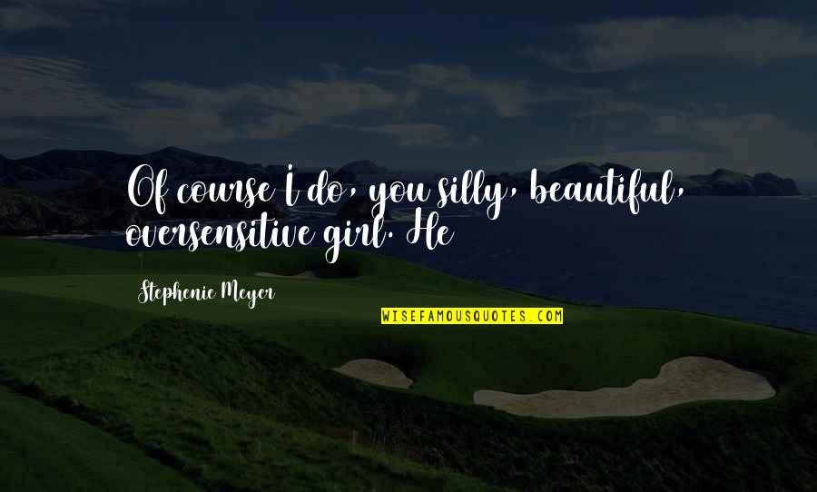 You Are The Beautiful Girl Quotes By Stephenie Meyer: Of course I do, you silly, beautiful, oversensitive