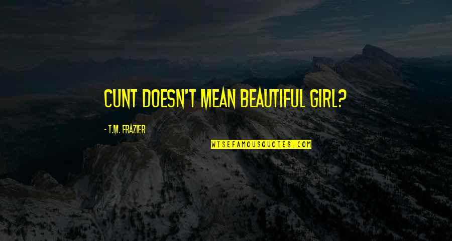 You Are The Beautiful Girl Quotes By T.M. Frazier: Cunt doesn't mean beautiful girl?
