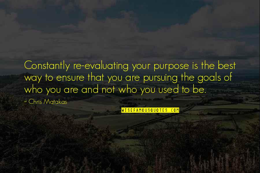 You Are The Best You Quotes By Chris Matakas: Constantly re-evaluating your purpose is the best way