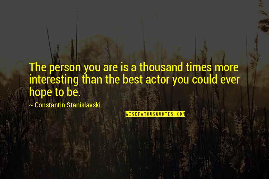 You Are The Best You Quotes By Constantin Stanislavski: The person you are is a thousand times