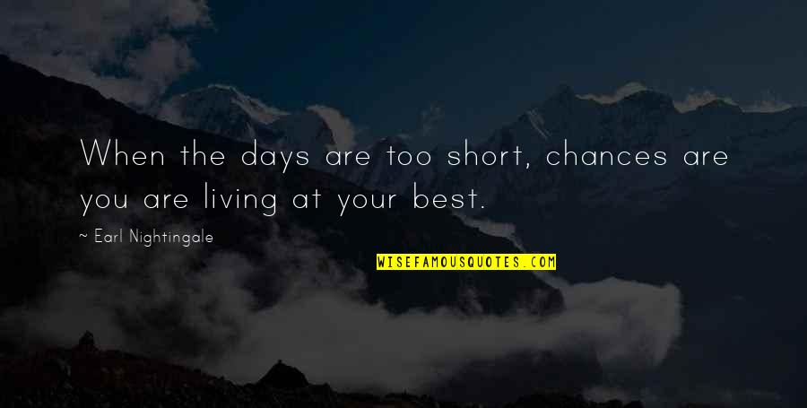 You Are The Best You Quotes By Earl Nightingale: When the days are too short, chances are