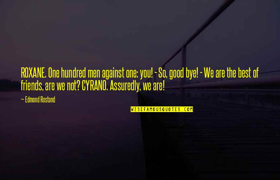 You Are The Best You Quotes By Edmond Rostand: ROXANE. One hundred men against one: you! -