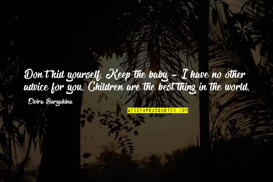 You Are The Best You Quotes By Elvira Baryakina: Don't kid yourself. Keep the baby - I