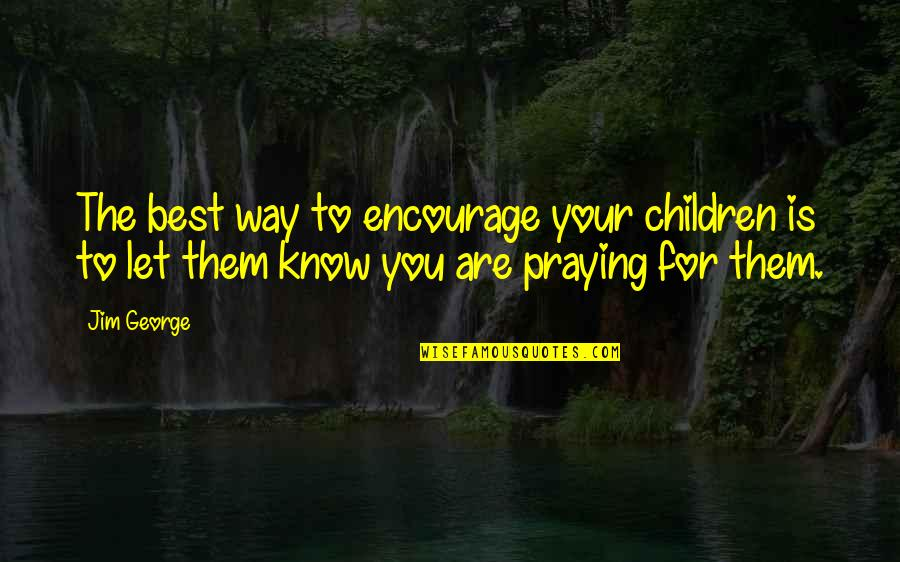 You Are The Best You Quotes By Jim George: The best way to encourage your children is