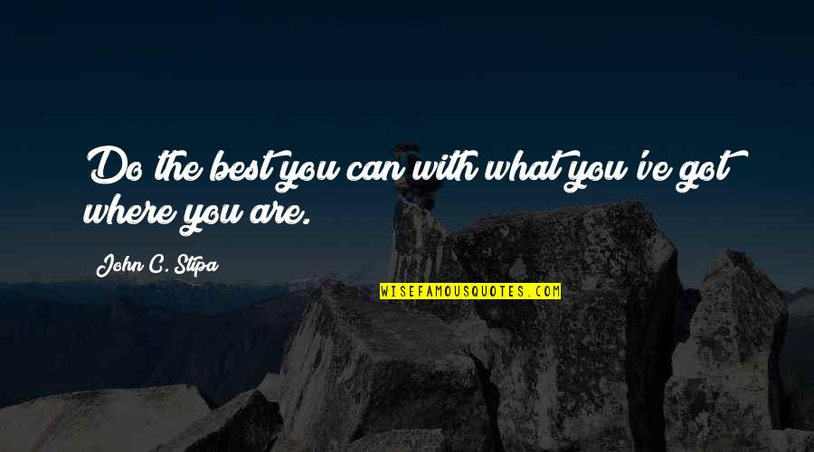 You Are The Best You Quotes By John C. Stipa: Do the best you can with what you've