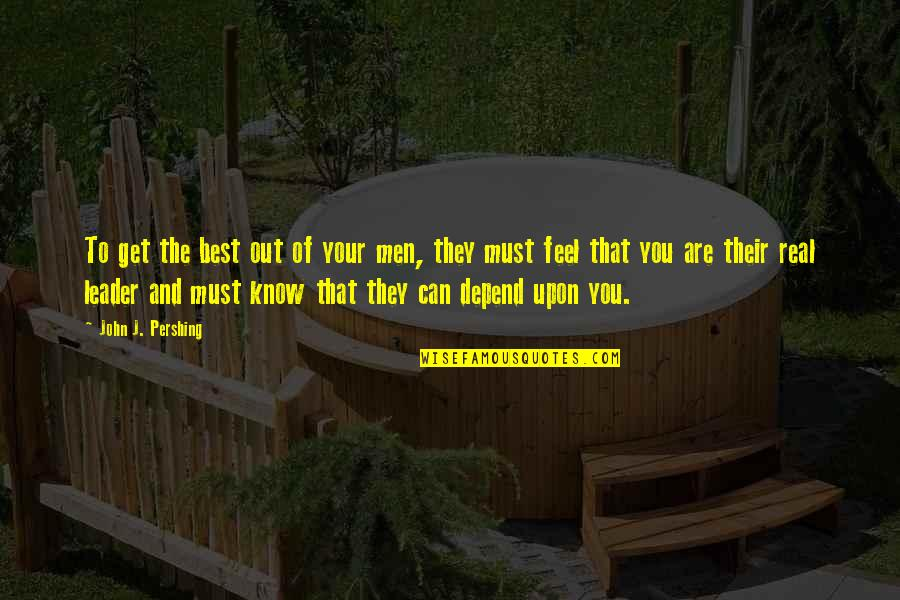You Are The Best You Quotes By John J. Pershing: To get the best out of your men,