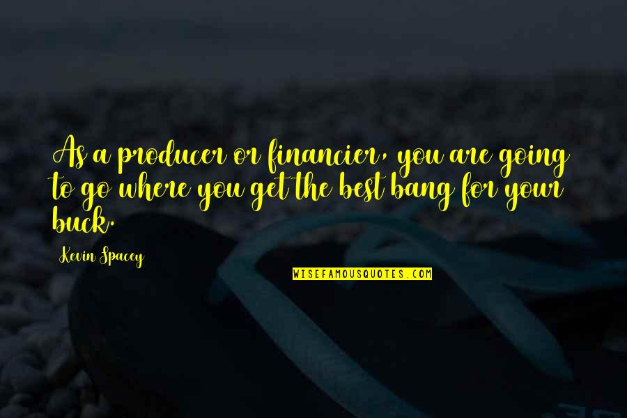 You Are The Best You Quotes By Kevin Spacey: As a producer or financier, you are going