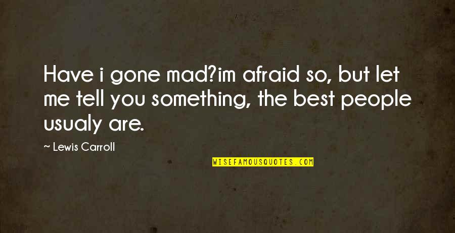 You Are The Best You Quotes By Lewis Carroll: Have i gone mad?im afraid so, but let