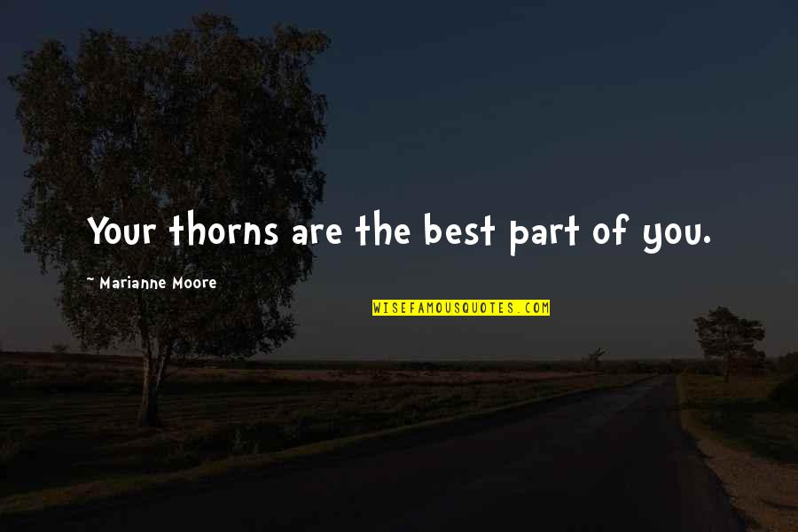 You Are The Best You Quotes By Marianne Moore: Your thorns are the best part of you.