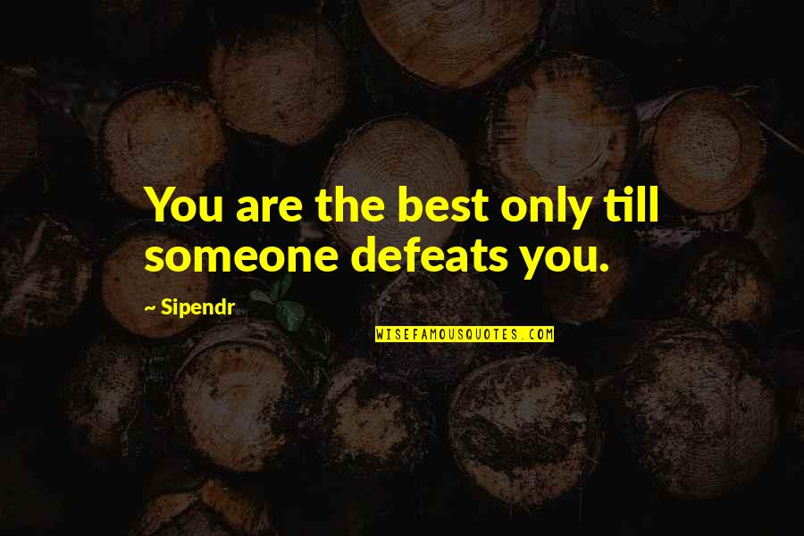 You Are The Best You Quotes By Sipendr: You are the best only till someone defeats