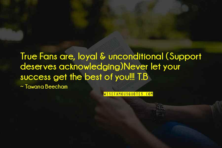 You Are The Best You Quotes By Tawana Beecham: True Fans are, loyal & unconditional (Support deserves