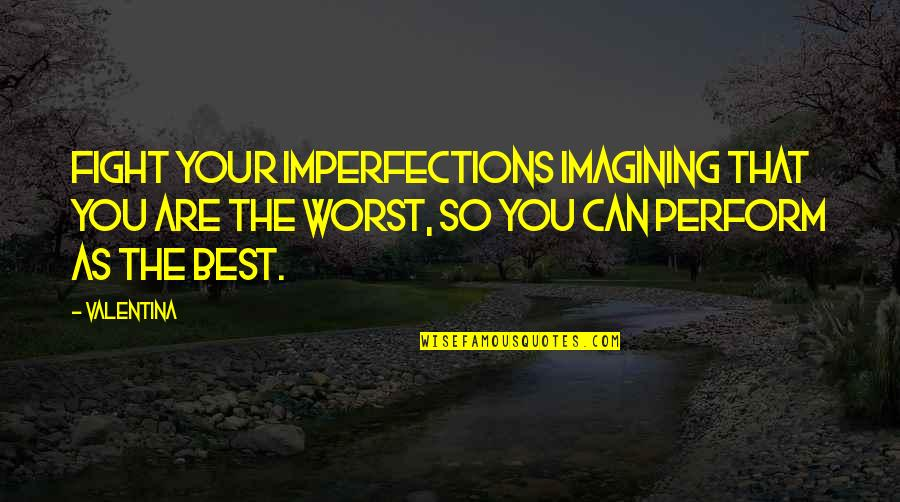 You Are The Best You Quotes By Valentina: Fight your imperfections imagining that you are the