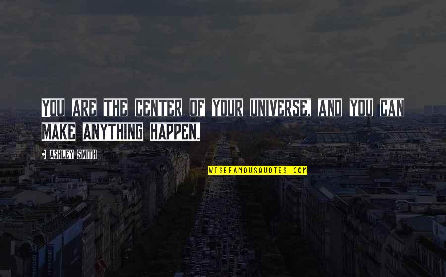 You Are The Center Of My Universe Quotes By Ashley Smith: You are the center of your universe, and
