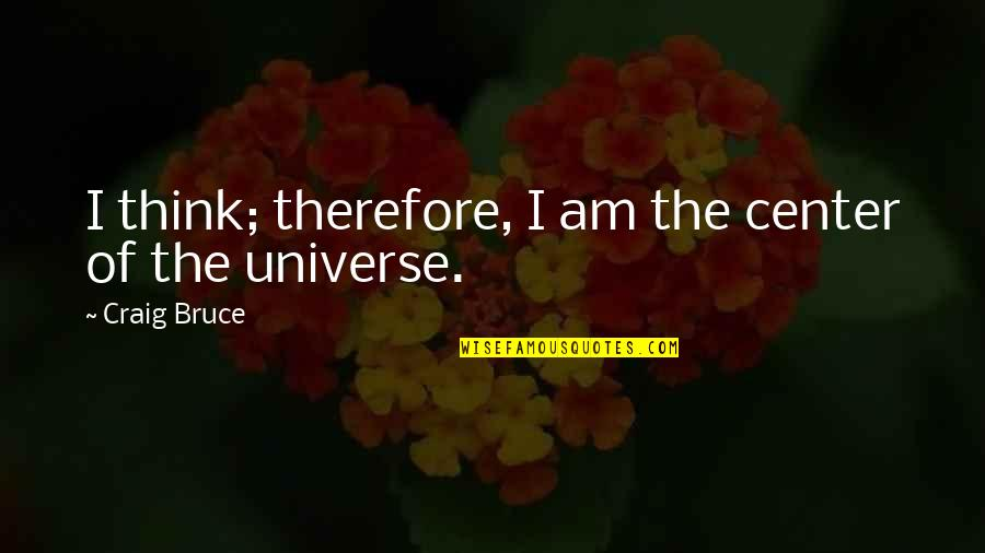 You Are The Center Of My Universe Quotes By Craig Bruce: I think; therefore, I am the center of
