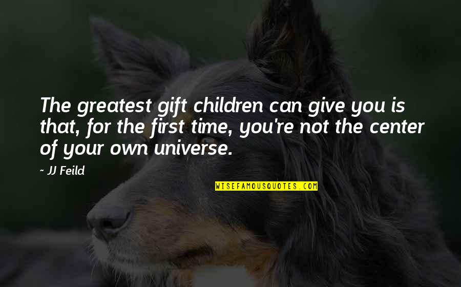 You Are The Center Of My Universe Quotes By JJ Feild: The greatest gift children can give you is