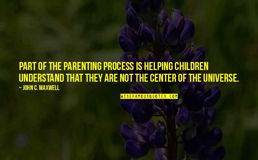 You Are The Center Of My Universe Quotes By John C. Maxwell: part of the parenting process is helping children