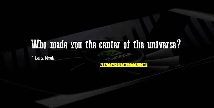 You Are The Center Of My Universe Quotes By Laura Mvula: Who made you the center of the universe?