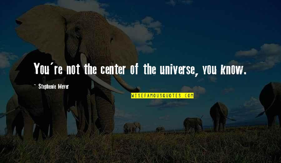 You Are The Center Of My Universe Quotes By Stephenie Meyer: You're not the center of the universe, you