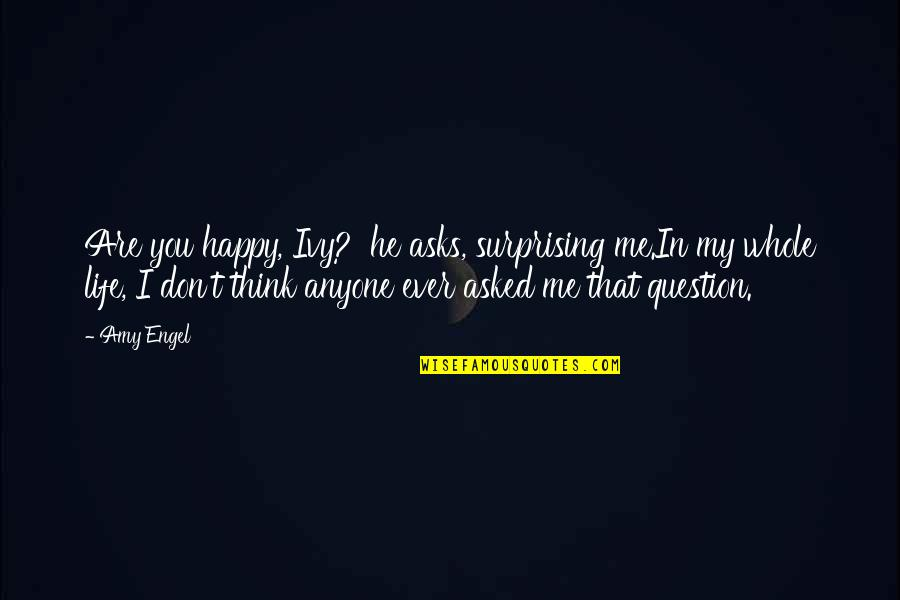 You Are The Happiness Of My Life Quotes By Amy Engel: Are you happy, Ivy?' he asks, surprising me.In