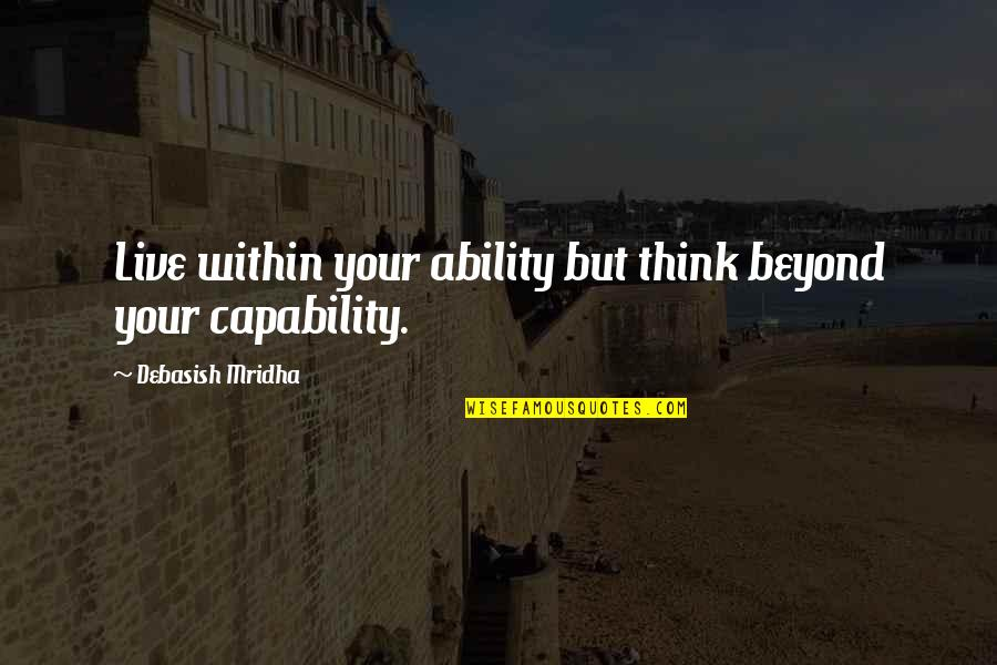 You Are The Happiness Of My Life Quotes By Debasish Mridha: Live within your ability but think beyond your