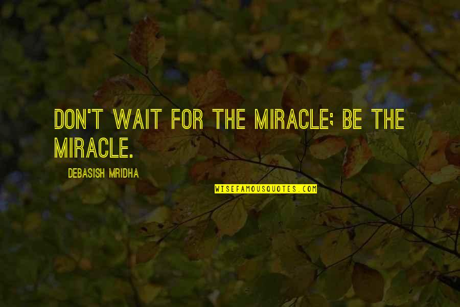 You Are The Happiness Of My Life Quotes By Debasish Mridha: Don't wait for the miracle; be the miracle.