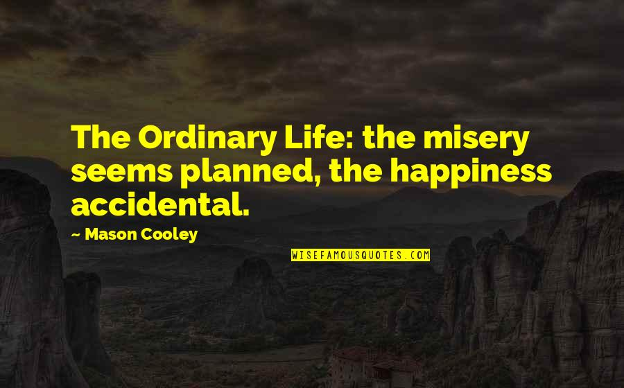 You Are The Happiness Of My Life Quotes By Mason Cooley: The Ordinary Life: the misery seems planned, the