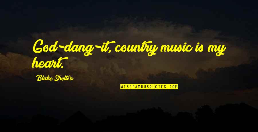 You Are The Music To My Heart Quotes By Blake Shelton: God-dang-it, country music is my heart.