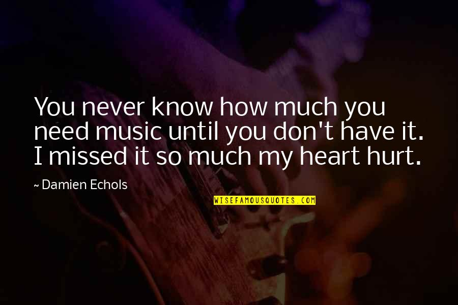 You Are The Music To My Heart Quotes By Damien Echols: You never know how much you need music